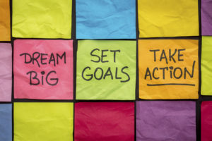 dream big, set goals, take action, write it down